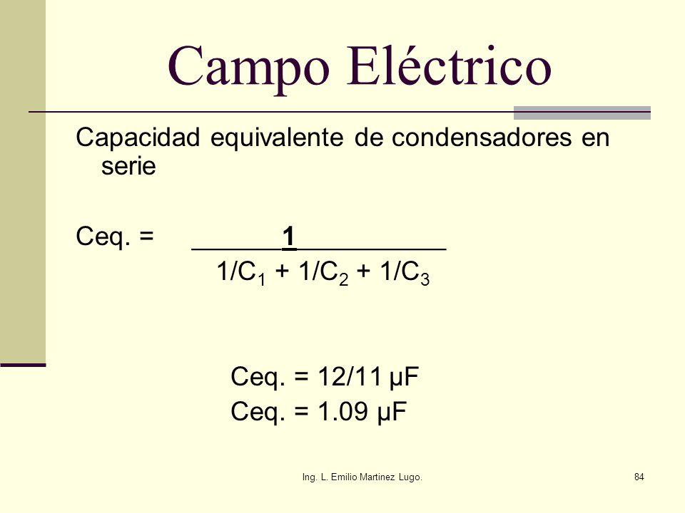 Ing. L. Emilio Martinez Lugo.84 Campo Eléctrico Capacidad equivalente de condensadores en serie Ceq. = ______1__________ 1/C 1 + 1/C 2 + 1/C 3 Ceq. =