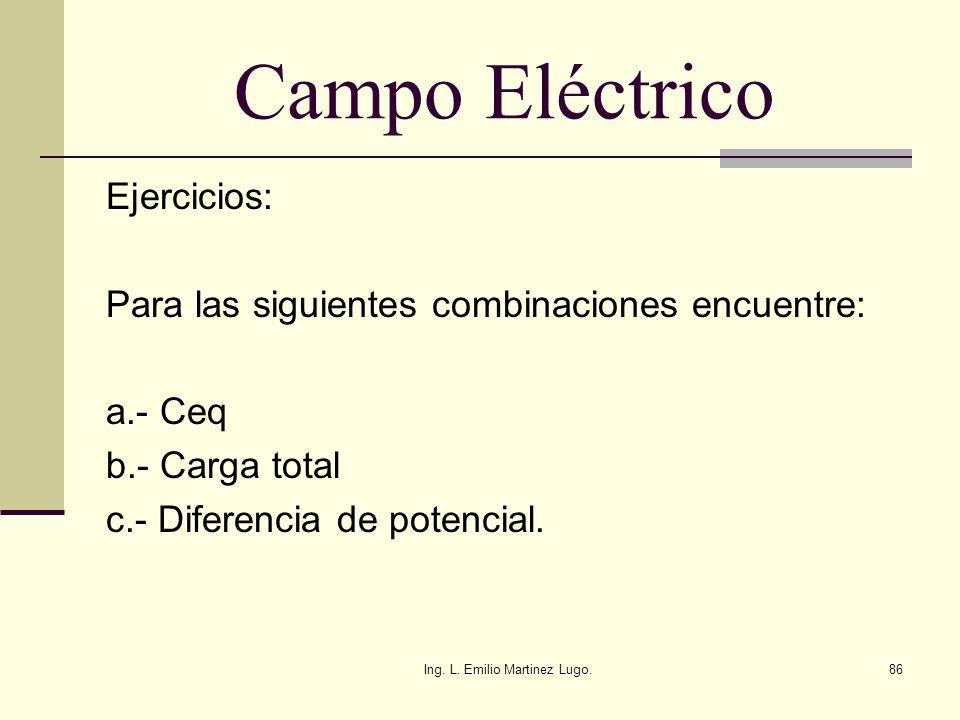Ing. L. Emilio Martinez Lugo.86 Campo Eléctrico Ejercicios: Para las siguientes combinaciones encuentre: a.- Ceq b.- Carga total c.- Diferencia de pot