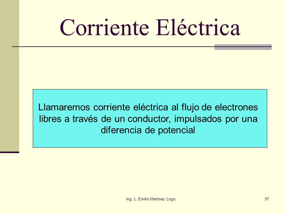 Ing. L. Emilio Martinez Lugo.97 Corriente Eléctrica Llamaremos corriente eléctrica al flujo de electrones libres a través de un conductor, impulsados