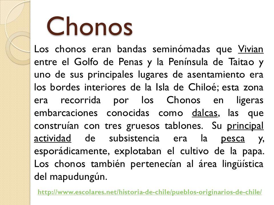 Chonos Los chonos eran bandas seminómadas que Vivian entre el Golfo de Penas y la Península de Taitao y uno de sus principales lugares de asentamiento era los bordes interiores de la Isla de Chiloé; esta zona era recorrida por los Chonos en ligeras embarcaciones conocidas como dalcas, las que construían con tres gruesos tablones.