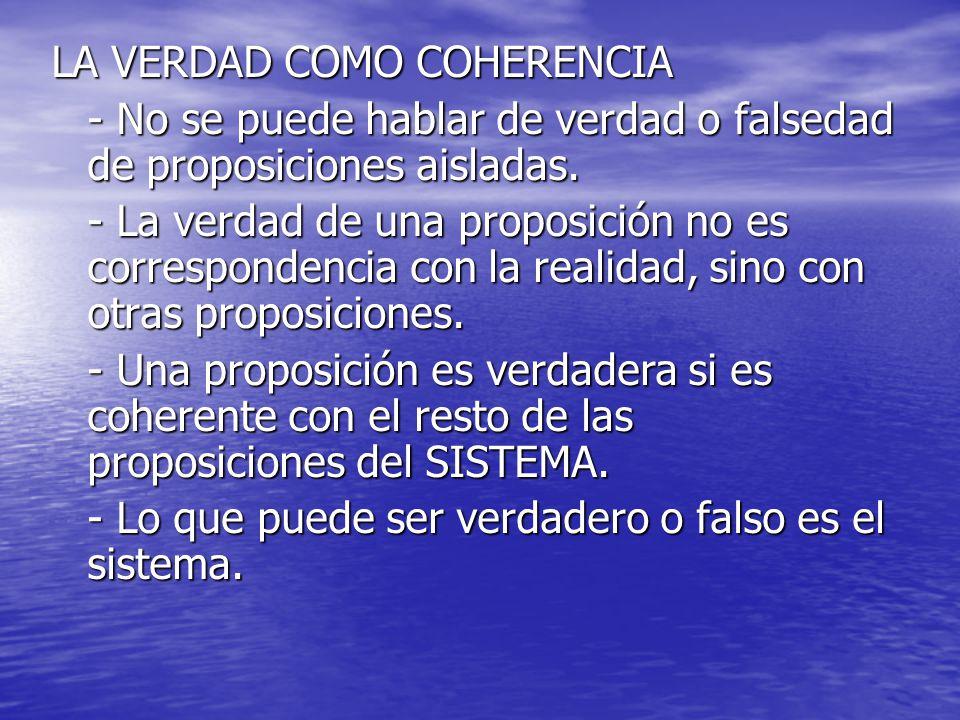 LA VERDAD COMO COHERENCIA - No se puede hablar de verdad o falsedad de proposiciones aisladas. - La verdad de una proposición no es correspondencia co