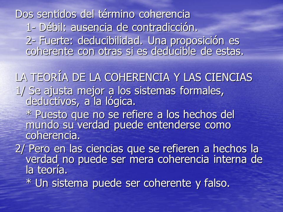 Dos sentidos del término coherencia 1- Débil: ausencia de contradicción. 2- Fuerte: deducibilidad. Una proposición es coherente con otras si es deduci
