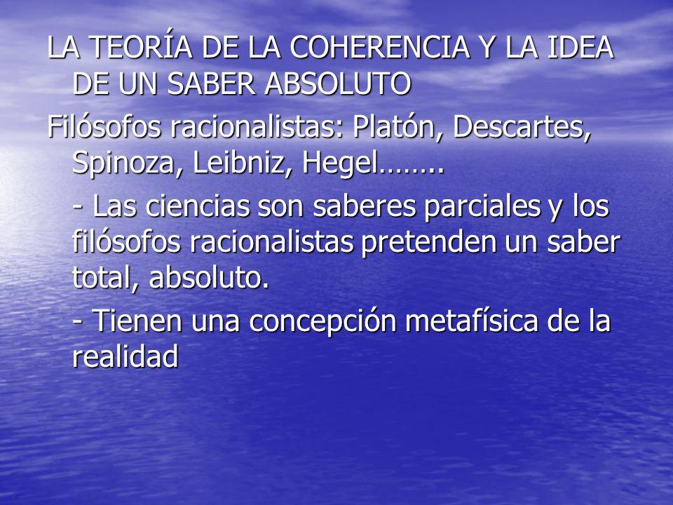 LA TEORÍA DE LA COHERENCIA Y LA IDEA DE UN SABER ABSOLUTO Filósofos racionalistas: Platón, Descartes, Spinoza, Leibniz, Hegel…….. - Las ciencias son s