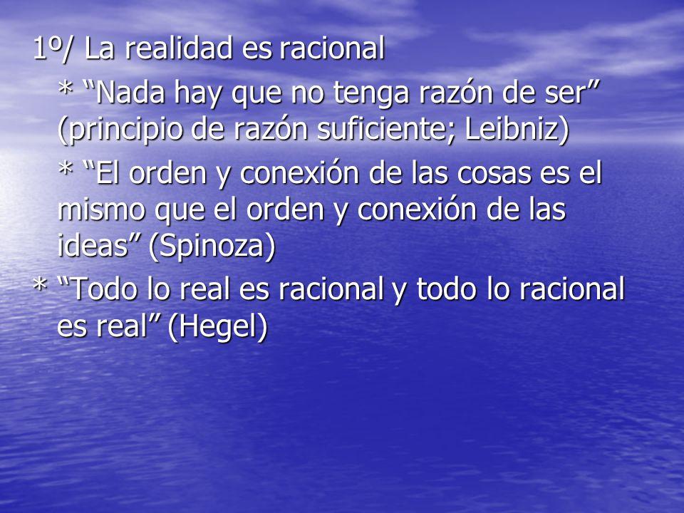 1º/ La realidad es racional * Nada hay que no tenga razón de ser (principio de razón suficiente; Leibniz) * El orden y conexión de las cosas es el mismo que el orden y conexión de las ideas (Spinoza) * Todo lo real es racional y todo lo racional es real (Hegel)