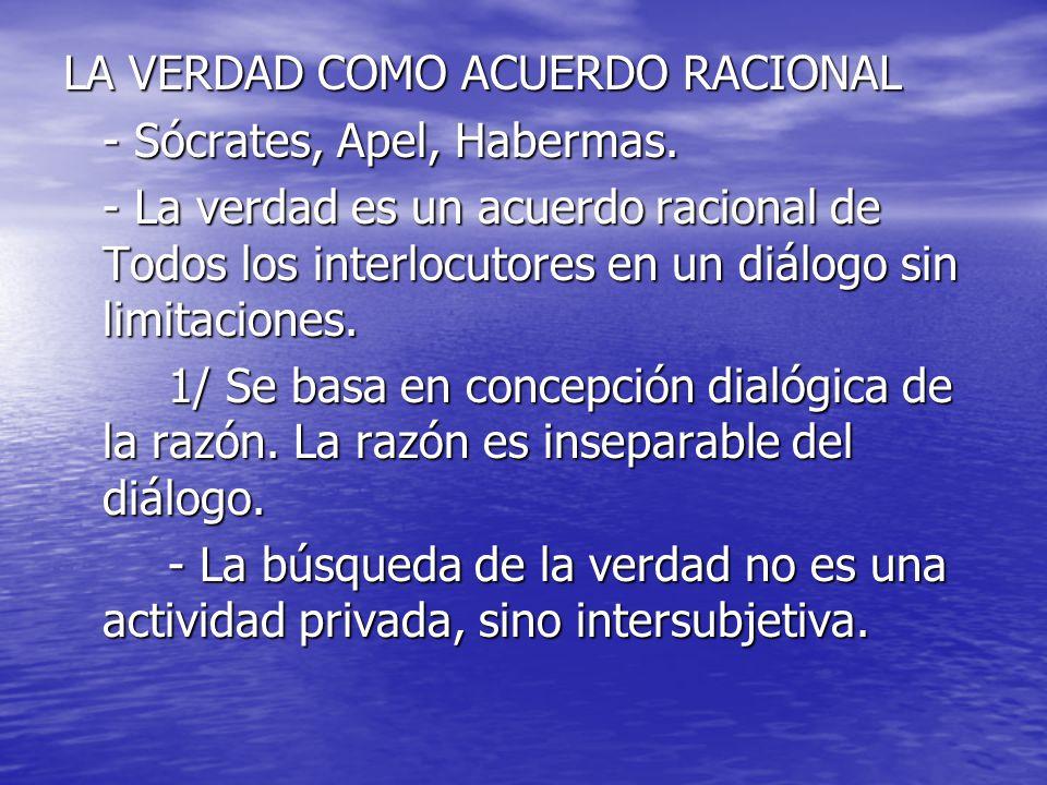 LA VERDAD COMO ACUERDO RACIONAL - Sócrates, Apel, Habermas. - La verdad es un acuerdo racional de Todos los interlocutores en un diálogo sin limitacio