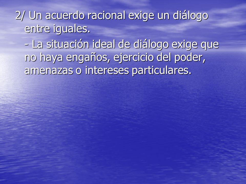 2/ Un acuerdo racional exige un diálogo entre iguales. - La situación ideal de diálogo exige que no haya engaños, ejercicio del poder, amenazas o inte