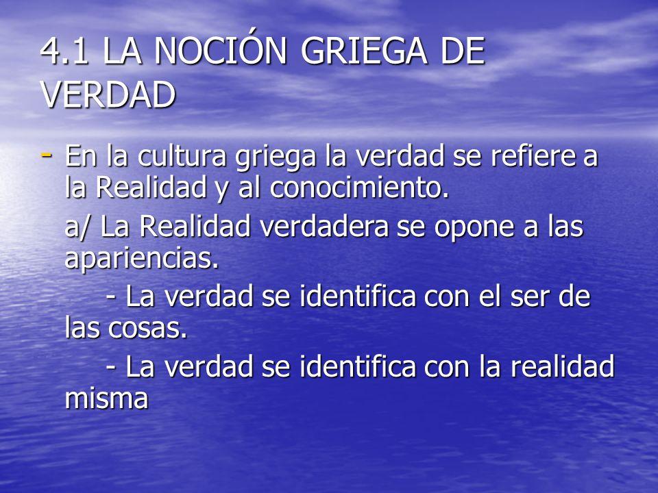4.1 LA NOCIÓN GRIEGA DE VERDAD - En la cultura griega la verdad se refiere a la Realidad y al conocimiento. a/ La Realidad verdadera se opone a las ap