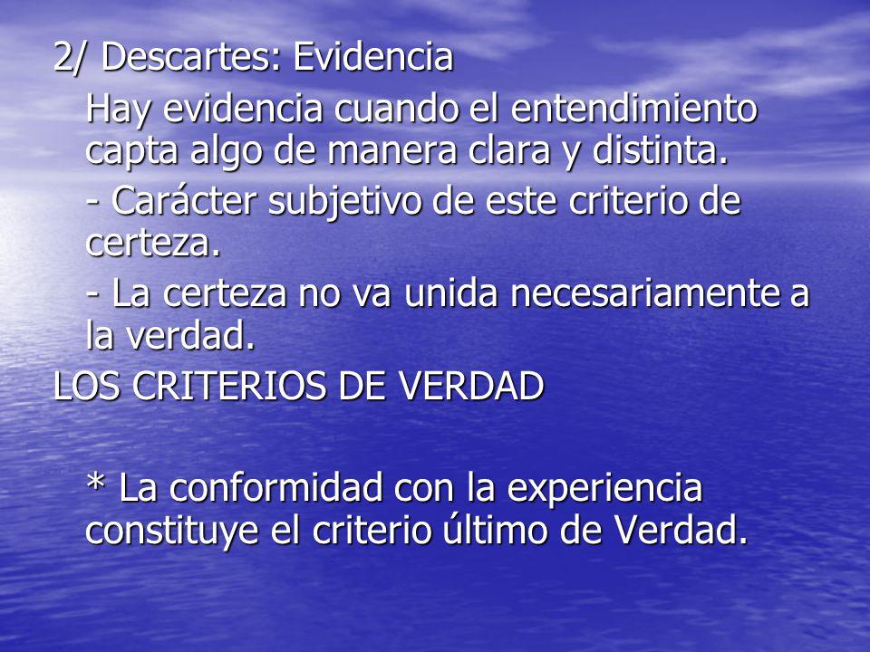 2/ Descartes: Evidencia Hay evidencia cuando el entendimiento capta algo de manera clara y distinta. - Carácter subjetivo de este criterio de certeza.