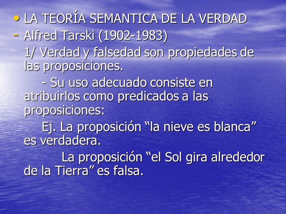LA TEORÍA SEMANTICA DE LA VERDAD LA TEORÍA SEMANTICA DE LA VERDAD - Alfred Tarski (1902-1983) 1/ Verdad y falsedad son propiedades de las proposicione