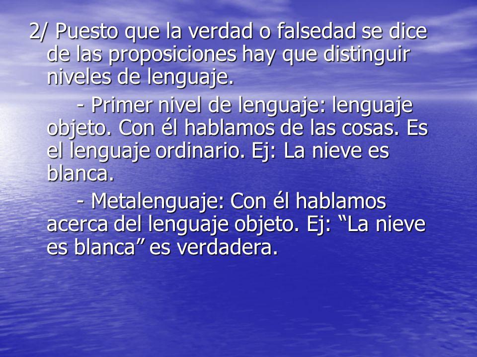 2/ Puesto que la verdad o falsedad se dice de las proposiciones hay que distinguir niveles de lenguaje. - Primer nivel de lenguaje: lenguaje objeto. C
