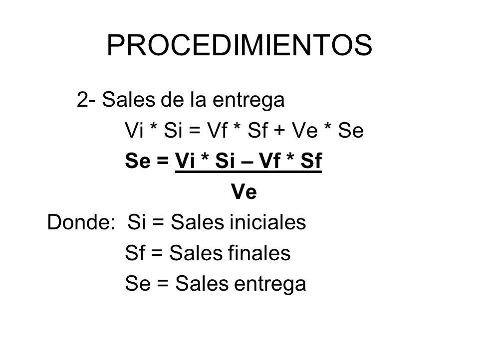 PROCEDIMIENTOS 2- Sales de la entrega Vi * Si = Vf * Sf + Ve * Se Se = Vi * Si – Vf * Sf Ve Donde: Si = Sales iniciales Sf = Sales finales Se = Sales entrega
