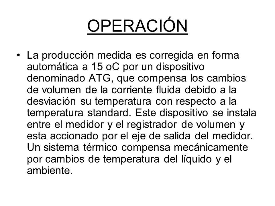 OPERACIÓN La producción medida es corregida en forma automática a 15 oC por un dispositivo denominado ATG, que compensa los cambios de volumen de la corriente fluida debido a la desviación su temperatura con respecto a la temperatura standard.