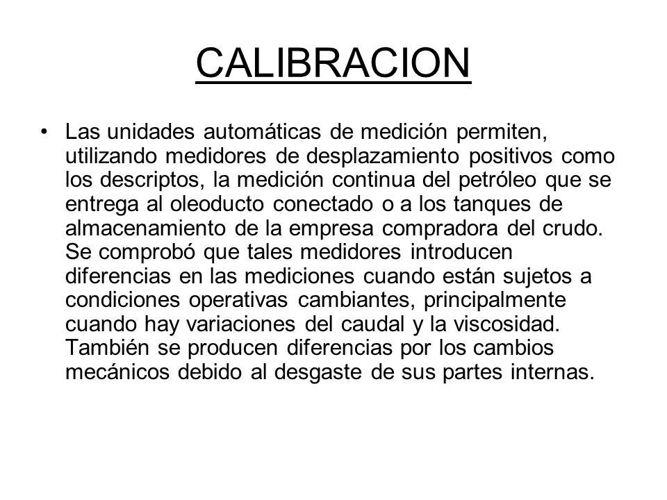 CALIBRACION Las unidades automáticas de medición permiten, utilizando medidores de desplazamiento positivos como los descriptos, la medición continua del petróleo que se entrega al oleoducto conectado o a los tanques de almacenamiento de la empresa compradora del crudo.