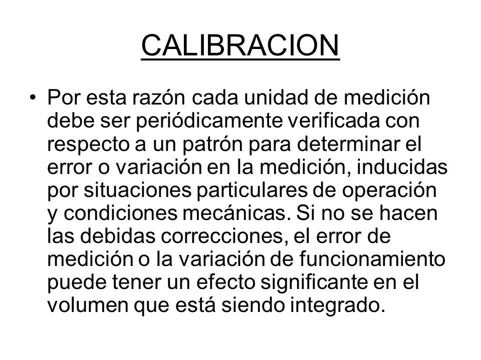CALIBRACION Por esta razón cada unidad de medición debe ser periódicamente verificada con respecto a un patrón para determinar el error o variación en la medición, inducidas por situaciones particulares de operación y condiciones mecánicas.
