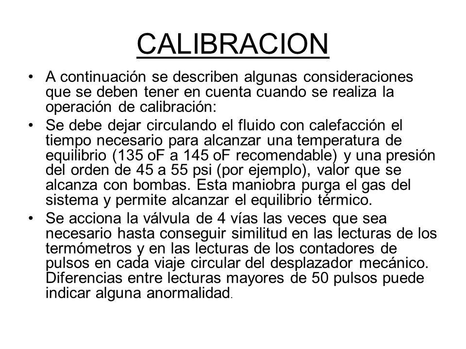 CALIBRACION A continuación se describen algunas consideraciones que se deben tener en cuenta cuando se realiza la operación de calibración: Se debe dejar circulando el fluido con calefacción el tiempo necesario para alcanzar una temperatura de equilibrio (135 oF a 145 oF recomendable) y una presión del orden de 45 a 55 psi (por ejemplo), valor que se alcanza con bombas.
