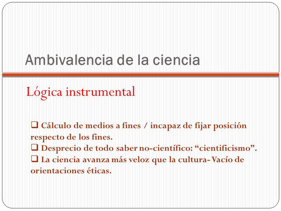 Ambivalencia de la ciencia Lógica instrumental Cálculo de medios a fines / incapaz de fijar posición respecto de los fines.