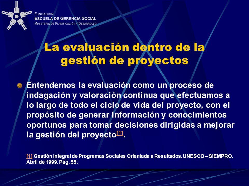 La evaluación dentro de la gestión de proyectos Entendemos la evaluación como un proceso de indagación y valoración continua que efectuamos a lo largo de todo el ciclo de vida del proyecto, con el propósito de generar información y conocimientos oportunos para tomar decisiones dirigidas a mejorar la gestión del proyecto [1].