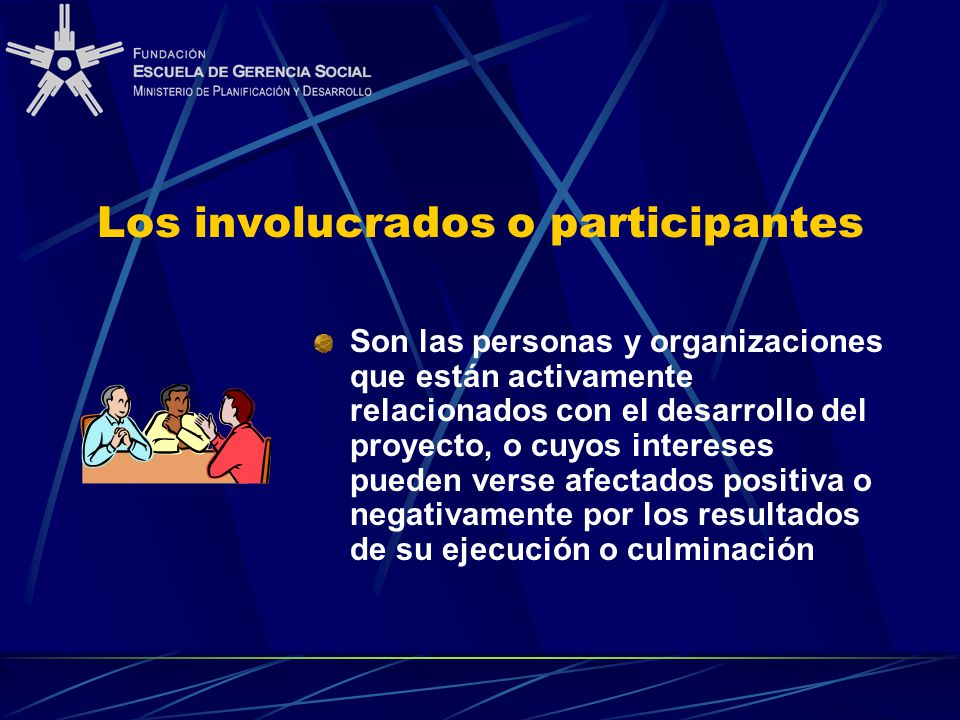 Los involucrados o participantes Son las personas y organizaciones que están activamente relacionados con el desarrollo del proyecto, o cuyos intereses pueden verse afectados positiva o negativamente por los resultados de su ejecución o culminación