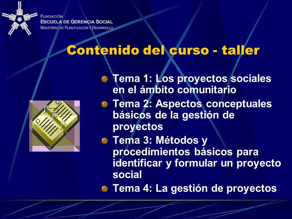 Contenido del curso - taller Tema 1: Los proyectos sociales en el ámbito comunitario Tema 2: Aspectos conceptuales básicos de la gestión de proyectos Tema 3: Métodos y procedimientos básicos para identificar y formular un proyecto social Tema 4: La gestión de proyectos