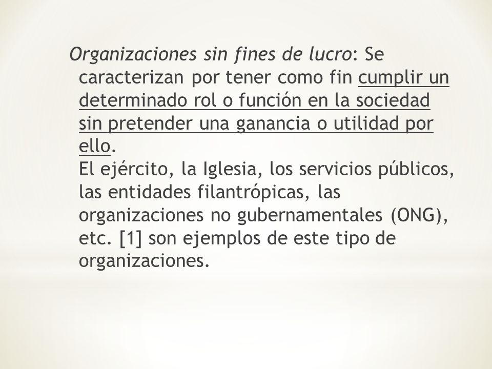 Organizaciones sin fines de lucro: Se caracterizan por tener como fin cumplir un determinado rol o función en la sociedad sin pretender una ganancia o
