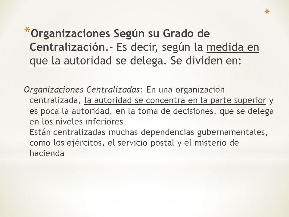 * Organizaciones Según su Grado de Centralización.- Es decir, según la medida en que la autoridad se delega. Se dividen en: Organizaciones Centralizad