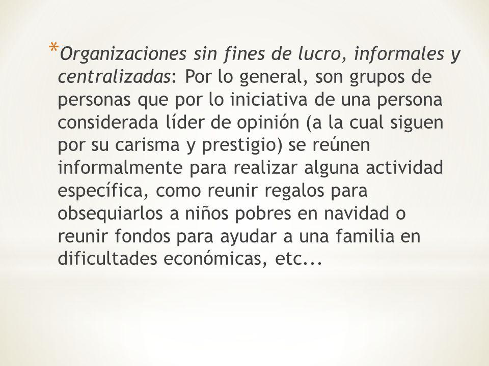 * Organizaciones sin fines de lucro, informales y centralizadas: Por lo general, son grupos de personas que por lo iniciativa de una persona considera