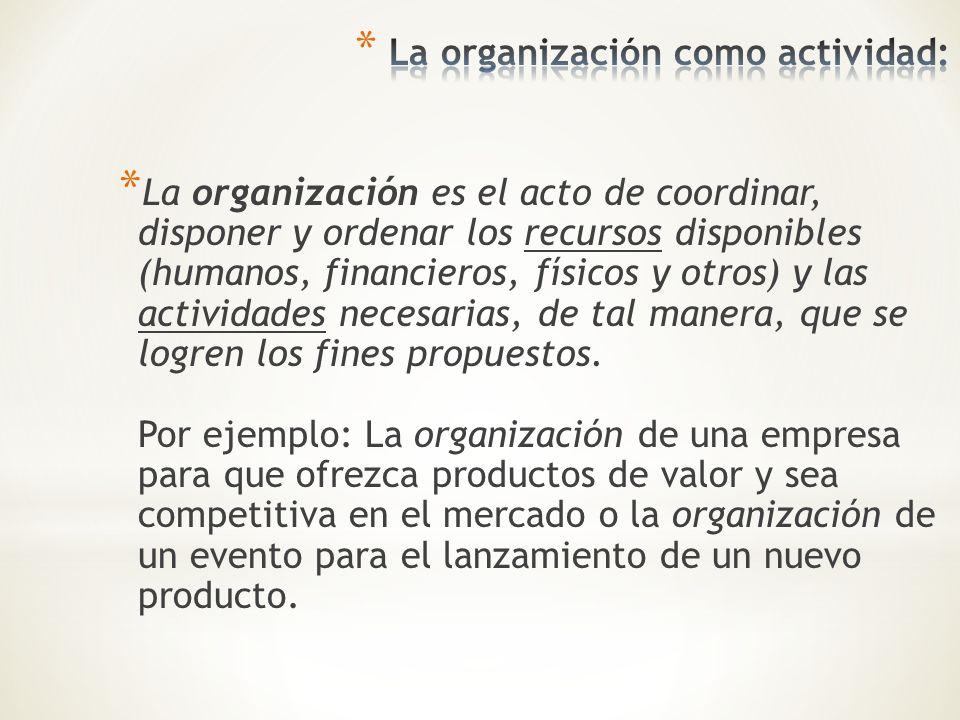 * La organización es el acto de coordinar, disponer y ordenar los recursos disponibles (humanos, financieros, físicos y otros) y las actividades neces