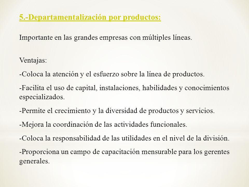 5.-Departamentalización por productos: Importante en las grandes empresas con múltiples líneas. Ventajas: -Coloca la atención y el esfuerzo sobre la l