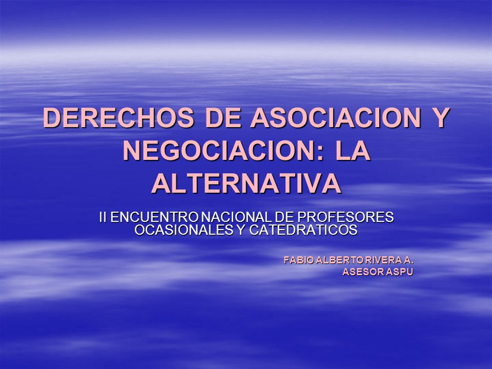 DERECHOS DE ASOCIACION Y NEGOCIACION: LA ALTERNATIVA II ENCUENTRO NACIONAL DE PROFESORES OCASIONALES Y CATEDRATICOS FABIO ALBERTO RIVERA A. ASESOR ASP