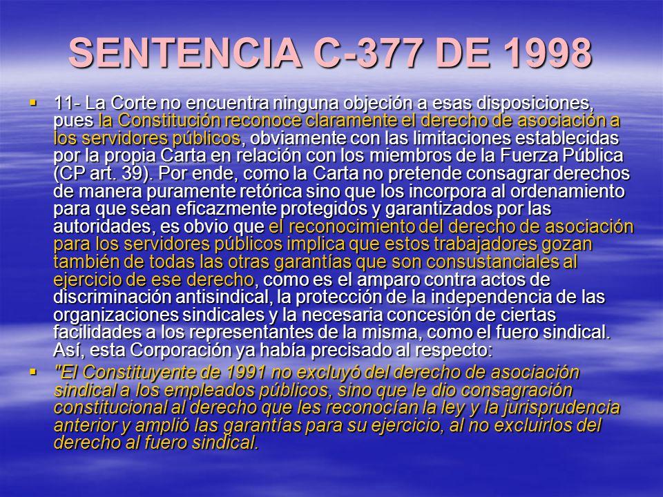 SENTENCIA C-377 DE 1998 11- La Corte no encuentra ninguna objeción a esas disposiciones, pues la Constitución reconoce claramente el derecho de asociación a los servidores públicos, obviamente con las limitaciones establecidas por la propia Carta en relación con los miembros de la Fuerza Pública (CP art.