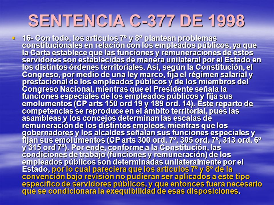 SENTENCIA C-377 DE 1998 16- Con todo, los artículos 7º y 8º plantean problemas constitucionales en relación con los empleados públicos, ya que la Carta establece que las funciones y remuneraciones de estos servidores son establecidas de manera unilateral por el Estado en los distintos órdenes territoriales.