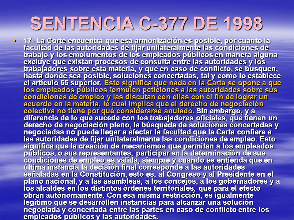 SENTENCIA C-377 DE 1998 17- La Corte encuentra que esa armonización es posible, por cuanto la facultad de las autoridades de fijar unilateralmente las condiciones de trabajo y los emolumentos de los empleados públicos en manera alguna excluye que existan procesos de consulta entre las autoridades y los trabajadores sobre esta materia, y que en caso de conflicto, se busquen, hasta donde sea posible, soluciones concertadas, tal y como lo establece el artículo 55 superior.