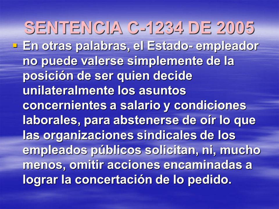 SENTENCIA C-1234 DE 2005 En otras palabras, el Estado- empleador no puede valerse simplemente de la posición de ser quien decide unilateralmente los asuntos concernientes a salario y condiciones laborales, para abstenerse de oír lo que las organizaciones sindicales de los empleados públicos solicitan, ni, mucho menos, omitir acciones encaminadas a lograr la concertación de lo pedido.