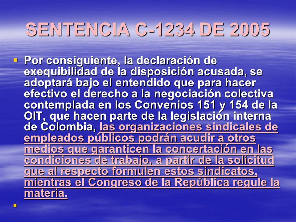 SENTENCIA C-1234 DE 2005 Por consiguiente, la declaración de exequibilidad de la disposición acusada, se adoptará bajo el entendido que para hacer efectivo el derecho a la negociación colectiva contemplada en los Convenios 151 y 154 de la OIT, que hacen parte de la legislación interna de Colombia, las organizaciones sindicales de empleados públicos podrán acudir a otros medios que garanticen la concertación en las condiciones de trabajo, a partir de la solicitud que al respecto formulen estos sindicatos, mientras el Congreso de la República regule la materia.