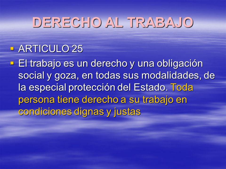 DERECHO AL TRABAJO ARTICULO 25 ARTICULO 25 El trabajo es un derecho y una obligación social y goza, en todas sus modalidades, de la especial protección del Estado.