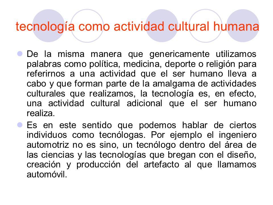 tecnología como actividad cultural humana De la misma manera que genericamente utilizamos palabras como política, medicina, deporte o religión para re