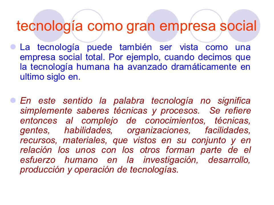 tecnología como gran empresa social La tecnología puede también ser vista como una empresa social total. Por ejemplo, cuando decimos que la tecnología