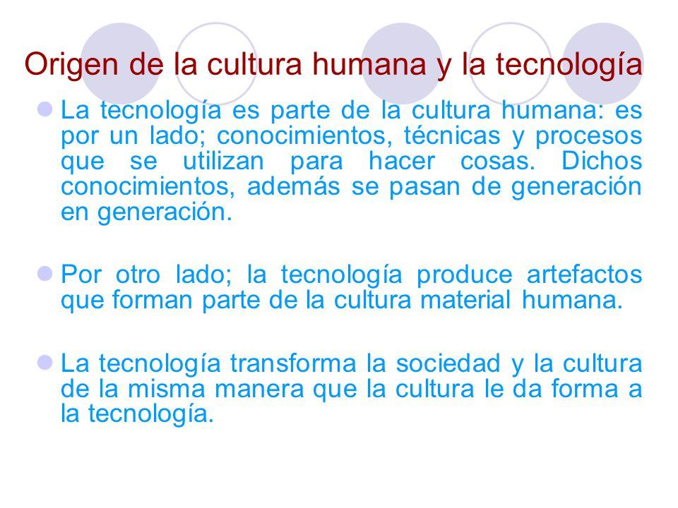 Origen de la cultura humana y la tecnología La tecnología es parte de la cultura humana: es por un lado; conocimientos, técnicas y procesos que se uti