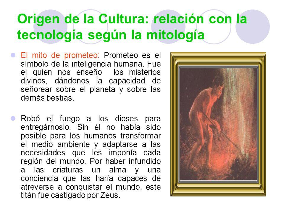 Origen de la Cultura: relación con la tecnología según la mitología El mito de prometeo: Prometeo es el símbolo de la inteligencia humana. Fue el quie