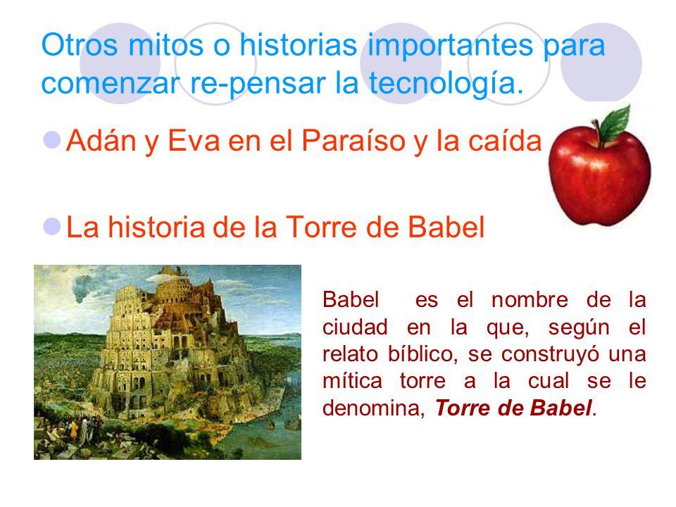 Otros mitos o historias importantes para comenzar re-pensar la tecnología. Adán y Eva en el Paraíso y la caída La historia de la Torre de Babel Babel