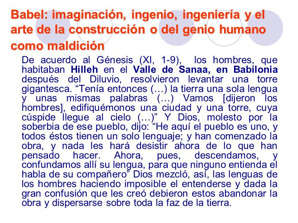 Babel: imaginación, ingenio, ingeniería y el arte de la construcción o del genio humano como maldición De acuerdo al Génesis (XI, 1-9), los hombres, q