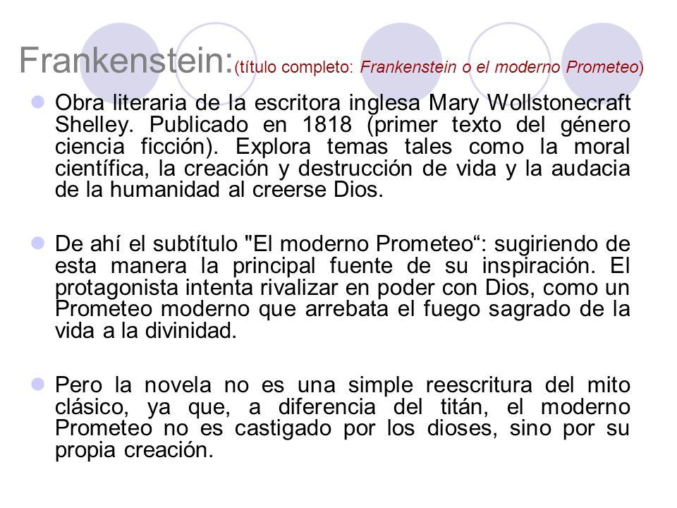 Frankenstein: (título completo: Frankenstein o el moderno Prometeo) Obra literaria de la escritora inglesa Mary Wollstonecraft Shelley.