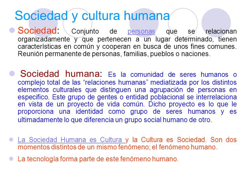 Sociedad y cultura humana Sociedad: Conjunto de personas que se relacionan organizadamente y que pertenecen a un lugar determinado, tienen características en común y cooperan en busca de unos fines comunes.