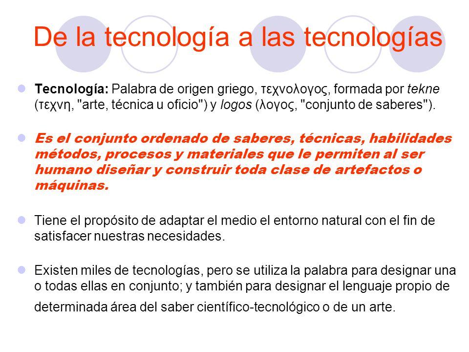 De la tecnología a las tecnologías Tecnología: Palabra de origen griego, τεχνολογος, formada por tekne (τεχνη, arte, técnica u oficio ) y logos (λογος, conjunto de saberes ).