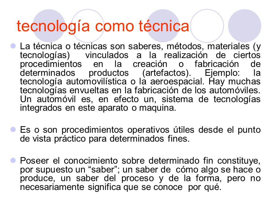 tecnología como técnica La técnica o técnicas son saberes, métodos, materiales (y tecnologías) vinculados a la realización de ciertos procedimientos en la creación o fabricación de determinados productos (artefactos).