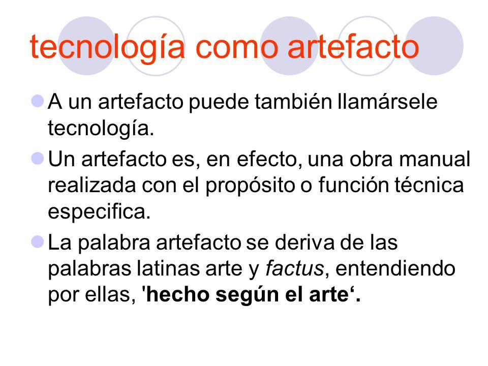 tecnología como artefacto A un artefacto puede también llamársele tecnología.