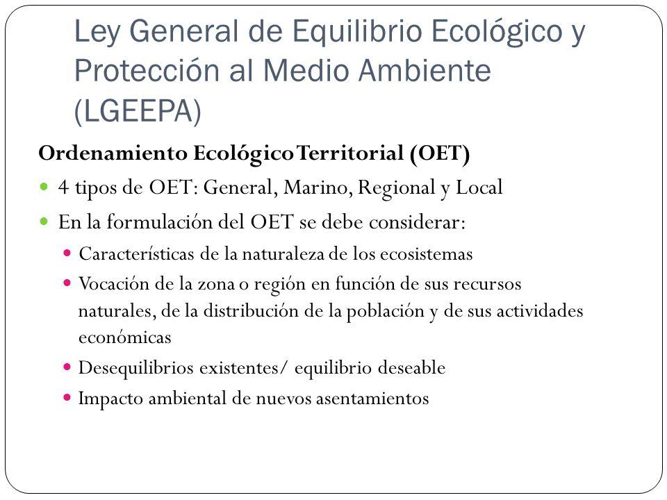 Ley General de Equilibrio Ecológico y Protección al Medio Ambiente (LGEEPA) Ordenamiento Ecológico Territorial (OET) 4 tipos de OET: General, Marino,