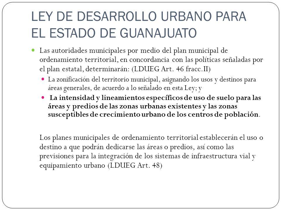 LEY DE DESARROLLO URBANO PARA EL ESTADO DE GUANAJUATO Las autoridades municipales por medio del plan municipal de ordenamiento territorial, en concord