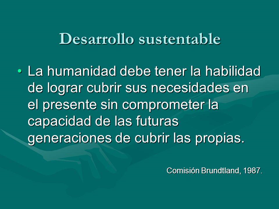 Desarrollo sustentable La humanidad debe tener la habilidad de lograr cubrir sus necesidades en el presente sin comprometer la capacidad de las futura
