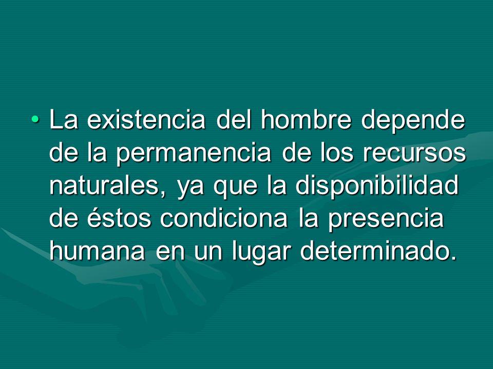 La existencia del hombre depende de la permanencia de los recursos naturales, ya que la disponibilidad de éstos condiciona la presencia humana en un l